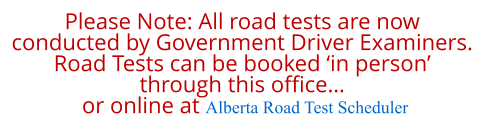 Please Note: All road tests are now  conducted by Government Driver Examiners. Road Tests can be booked 'in person'  through this office…  or online at Alberta Road Test Scheduler